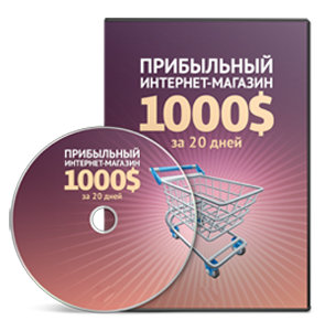 Видеокурс «Прибыльный интернет-магазин 1000$ за 20 дней»